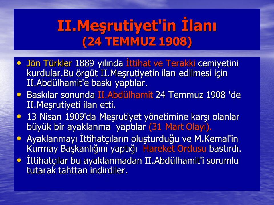 II.Meşrutiyet in İlanı (24 TEMMUZ 1908) Jön Türkler 1889 yılında İttihat ve Terakki cemiyetini kurdular.Bu örgüt II.Meşrutiyetin ilan edilmesi için II.Abdülhamit e baskı yaptılar.