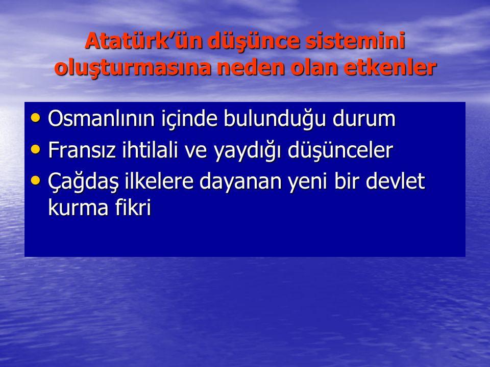 Atatürk'ün düşünce sistemini oluşturmasına neden olan etkenler Osmanlının içinde bulunduğu durum Osmanlının içinde bulunduğu durum Fransız ihtilali ve