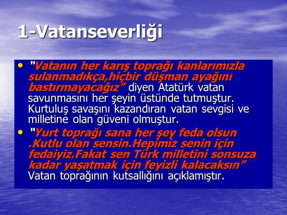 1-Vatanseverliği Vatanın her karış toprağı kanlarımızla sulanmadıkça,hiçbir düşman ayağını bastırmayacağız diyen Atatürk vatan savunmasını her şeyin üstünde tutmuştur.
