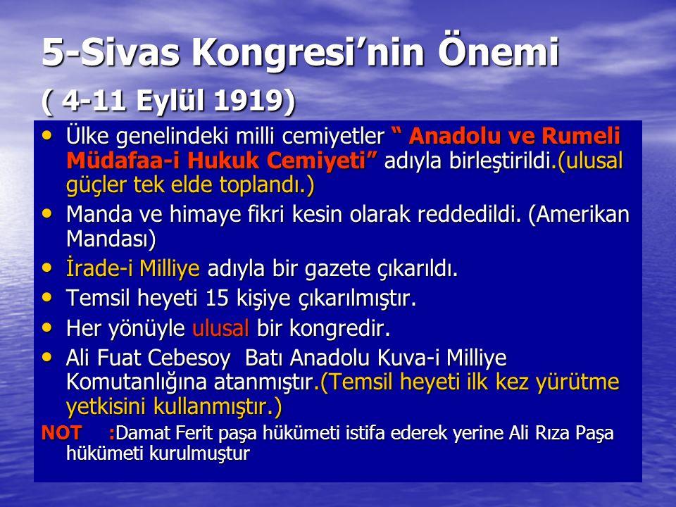 5-Sivas Kongresi'nin Önemi ( 4-11 Eylül 1919) Ülke genelindeki milli cemiyetler Anadolu ve Rumeli Müdafaa-i Hukuk Cemiyeti adıyla birleştirildi.(ulusal güçler tek elde toplandı.) Ülke genelindeki milli cemiyetler Anadolu ve Rumeli Müdafaa-i Hukuk Cemiyeti adıyla birleştirildi.(ulusal güçler tek elde toplandı.) Manda ve himaye fikri kesin olarak reddedildi.