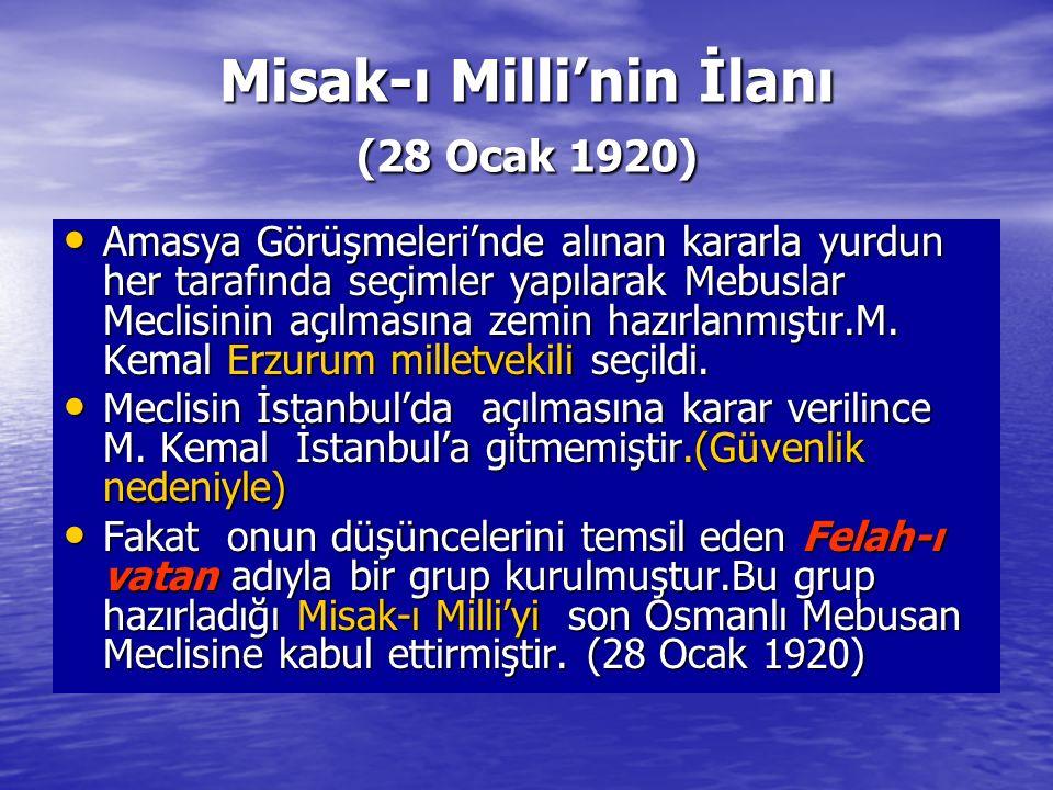 Misak-ı Milli'nin İlanı (28 Ocak 1920) Amasya Görüşmeleri'nde alınan kararla yurdun her tarafında seçimler yapılarak Mebuslar Meclisinin açılmasına zemin hazırlanmıştır.M.