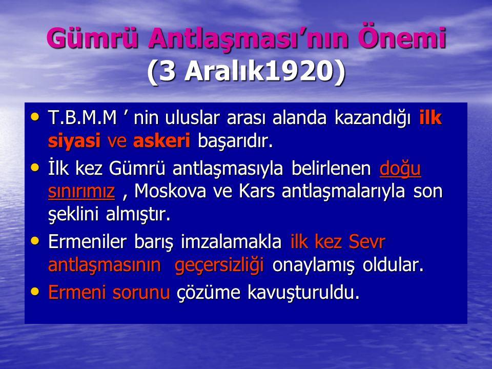 Gümrü Antlaşması'nın Önemi (3 Aralık1920) T.B.M.M ' nin uluslar arası alanda kazandığı ilk siyasi ve askeri başarıdır. T.B.M.M ' nin uluslar arası ala