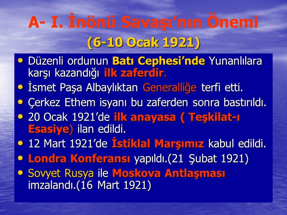 (6-10 Ocak 1921) A- I. İnönü Savaşı'nın Önemi (6-10 Ocak 1921) Düzenli ordunun Batı Cephesi'nde Yunanlılara karşı kazandığı ilk zaferdir. Düzenli ordu