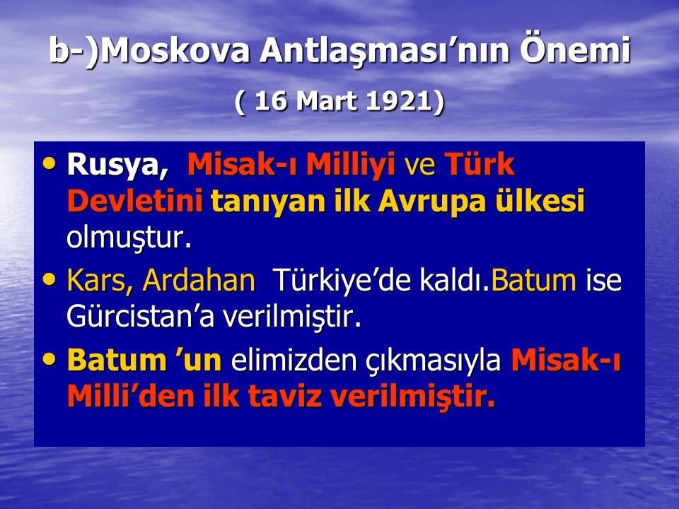 b-)Moskova Antlaşması'nın Önemi ( 16 Mart 1921) Rusya, Misak-ı Milliyi ve Türk Devletini tanıyan ilk Avrupa ülkesi olmuştur. Rusya, Misak-ı Milliyi ve