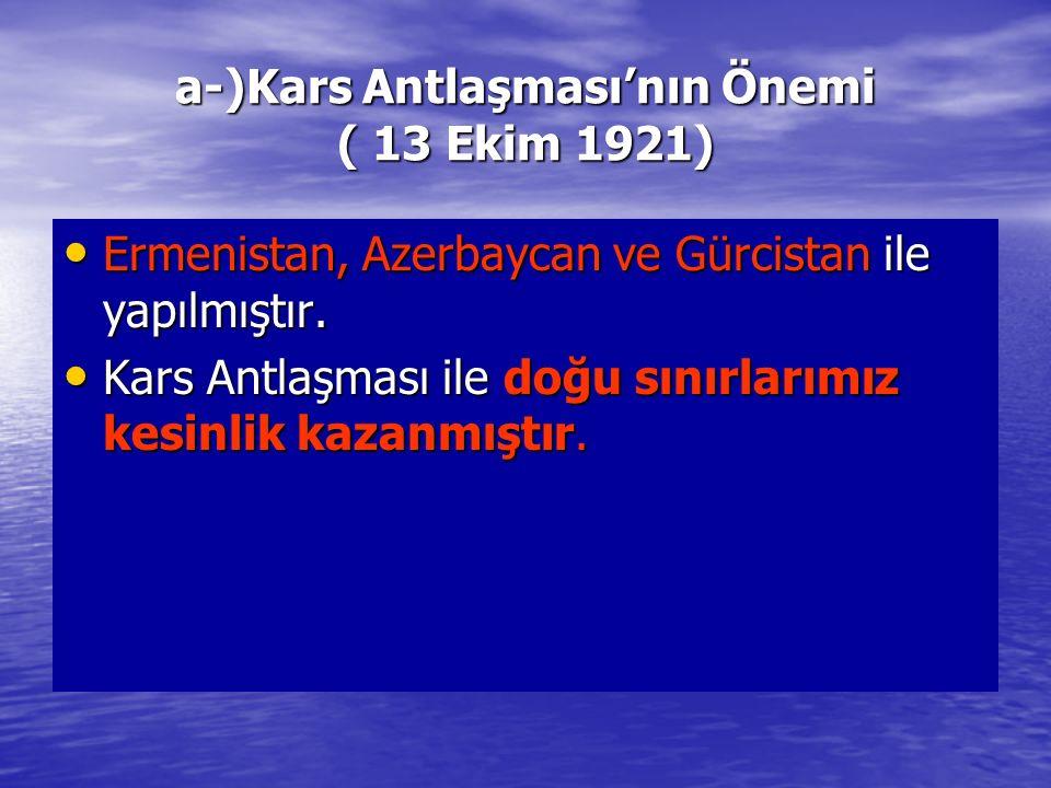 a-)Kars Antlaşması'nın Önemi ( 13 Ekim 1921) Ermenistan, Azerbaycan ve Gürcistan ile yapılmıştır. Ermenistan, Azerbaycan ve Gürcistan ile yapılmıştır.