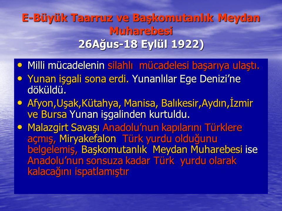 E-Büyük Taarruz ve Başkomutanlık Meydan Muharebesi 26Ağus-18 Eylül 1922) Milli mücadelenin silahlı mücadelesi başarıya ulaştı.
