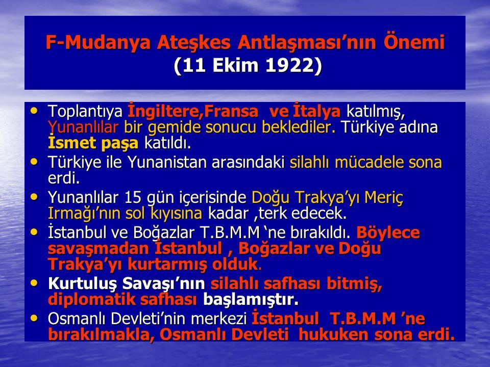 F-Mudanya Ateşkes Antlaşması'nın Önemi (11 Ekim 1922) Toplantıya İngiltere,Fransa ve İtalya katılmış, Yunanlılar bir gemide sonucu beklediler.