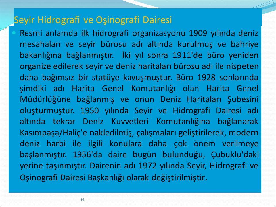 Seyir Hidrografi ve Oşinografi Dairesi Resmi anlamda ilk hidrografi organizasyonu 1909 yılında deniz mesahaları ve seyir bürosu adı altında kurulmuş v