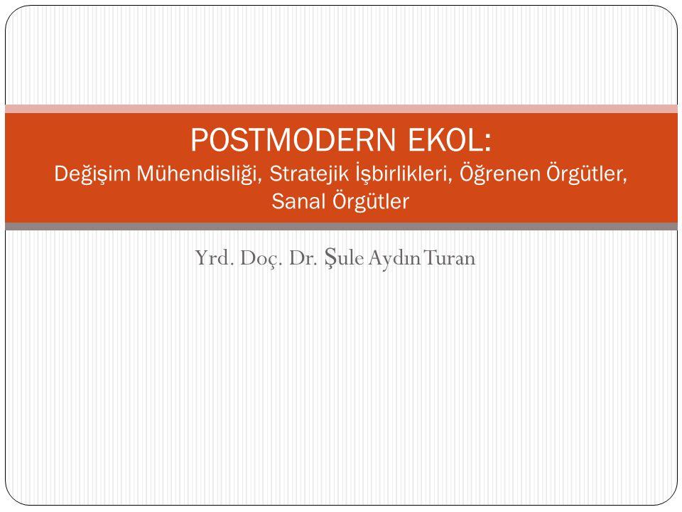 Yrd. Doç. Dr. Ş ule Aydın Turan POSTMODERN EKOL: Değişim Mühendisliği, Stratejik İşbirlikleri, Öğrenen Örgütler, Sanal Örgütler