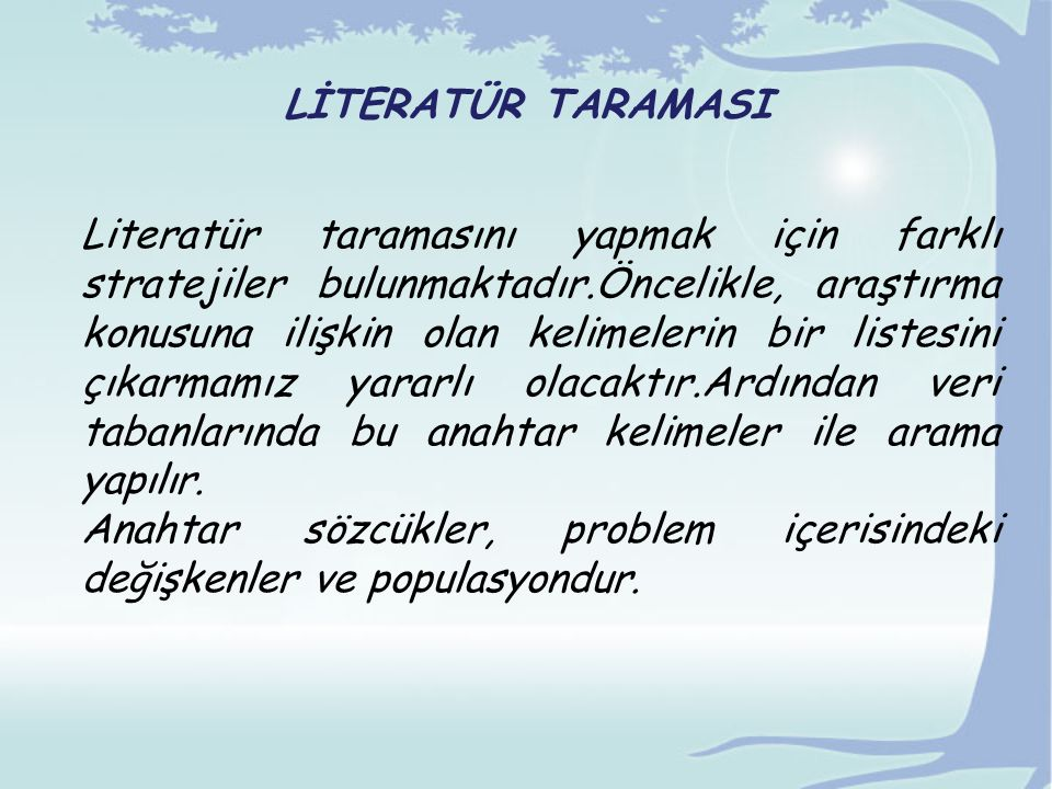 LİTERATÜR TARAMASI Literatür taramasını yapmak için farklı stratejiler bulunmaktadır.Öncelikle, araştırma konusuna ilişkin olan kelimelerin bir listesini çıkarmamız yararlı olacaktır.Ardından veri tabanlarında bu anahtar kelimeler ile arama yapılır.