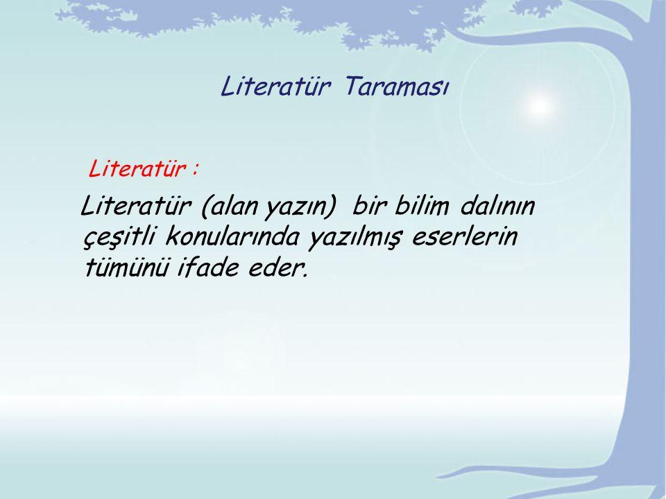 Literatür Taraması Literatür : Literatür (alan yazın) bir bilim dalının çeşitli konularında yazılmış eserlerin tümünü ifade eder.