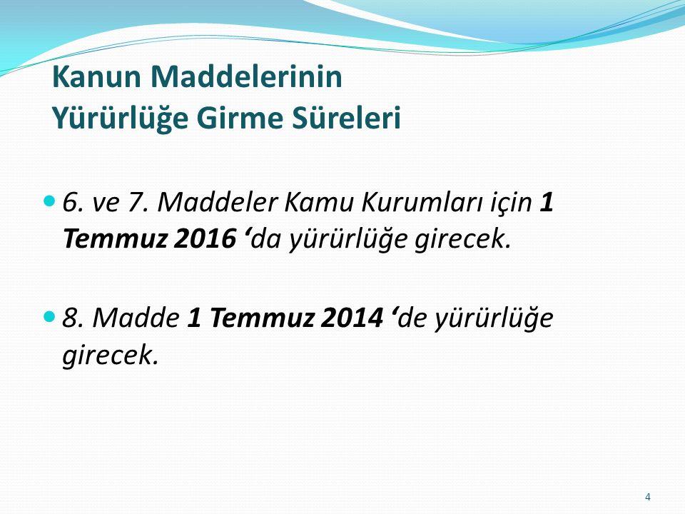 6. ve 7. Maddeler Kamu Kurumları için 1 Temmuz 2016 'da yürürlüğe girecek. 8. Madde 1 Temmuz 2014 'de yürürlüğe girecek. 4 Kanun Maddelerinin Yürürlüğ