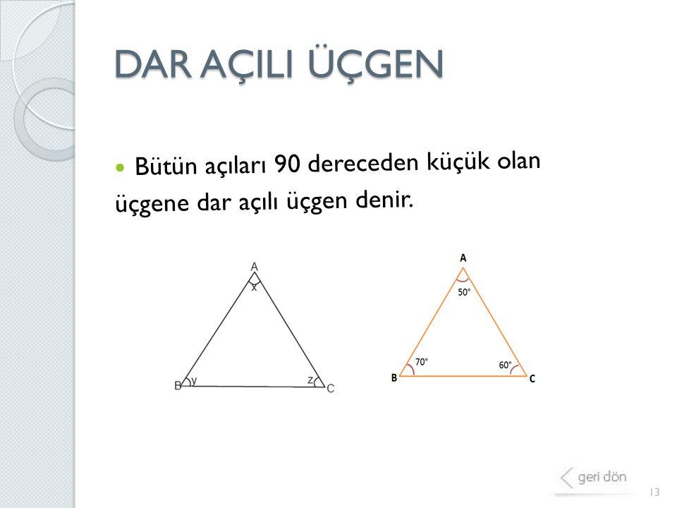 DAR AÇILI ÜÇGEN 13 Bütün açıları 90 dereceden küçük olan üçgene dar açılı üçgen denir.