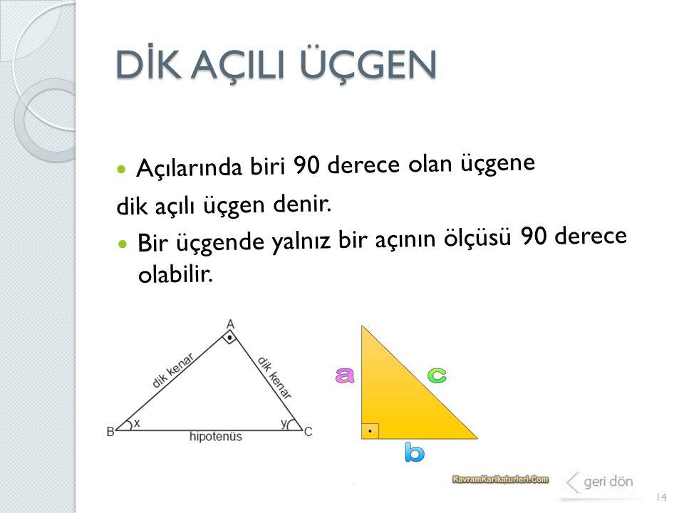 D İ K AÇILI ÜÇGEN 14 Açılarında biri 90 derece olan üçgene dik açılı üçgen denir. Bir üçgende yalnız bir açının ölçüsü 90 derece olabilir.