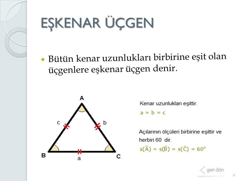 EŞKENAR ÜÇGEN 9 Bütün kenar uzunlukları birbirine eşit olan üçgenlere eşkenar üçgen denir.