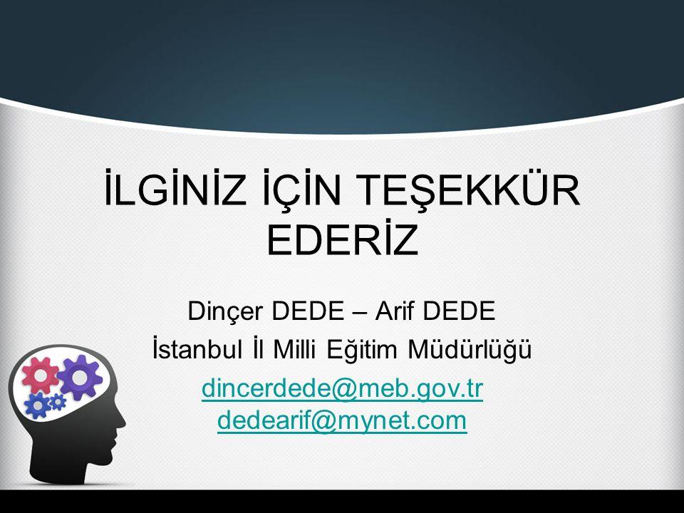 İLGİNİZ İÇİN TEŞEKKÜR EDERİZ Dinçer DEDE – Arif DEDE İstanbul İl Milli Eğitim Müdürlüğü dincerdede@meb.gov.tr dedearif@mynet.com