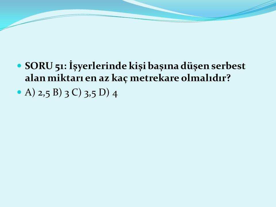 SORU 51: İşyerlerinde kişi başına düşen serbest alan miktarı en az kaç metrekare olmalıdır? A) 2,5 B) 3 C) 3,5 D) 4