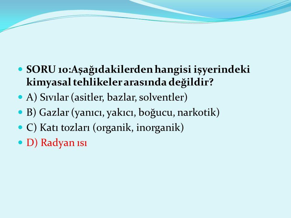 SORU 10:Aşağıdakilerden hangisi işyerindeki kimyasal tehlikeler arasında değildir? A) Sıvılar (asitler, bazlar, solventler) B) Gazlar (yanıcı, yakıcı,