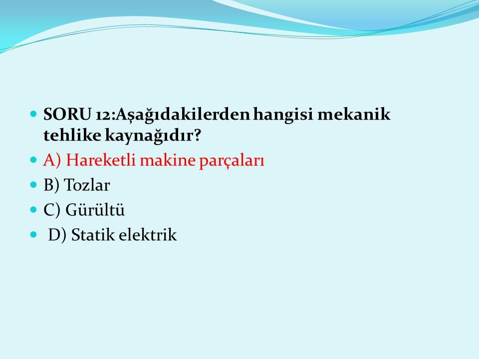 SORU 12:Aşağıdakilerden hangisi mekanik tehlike kaynağıdır? A) Hareketli makine parçaları B) Tozlar C) Gürültü D) Statik elektrik