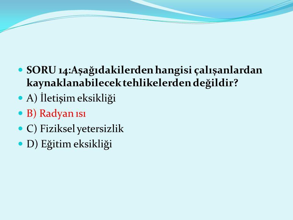 SORU 14:Aşağıdakilerden hangisi çalışanlardan kaynaklanabilecek tehlikelerden değildir? A) İletişim eksikliği B) Radyan ısı C) Fiziksel yetersizlik D)