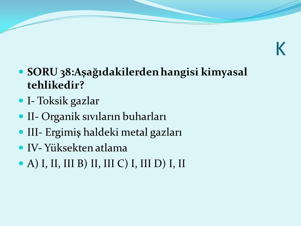 K SORU 38:Aşağıdakilerden hangisi kimyasal tehlikedir? I- Toksik gazlar II- Organik sıvıların buharları III- Ergimiş haldeki metal gazları IV- Yüksekt