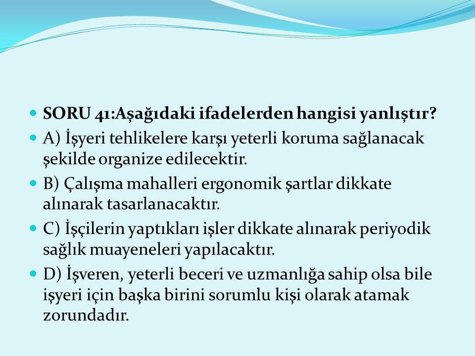 SORU 41:Aşağıdaki ifadelerden hangisi yanlıştır? A) İşyeri tehlikelere karşı yeterli koruma sağlanacak şekilde organize edilecektir. B) Çalışma mahall