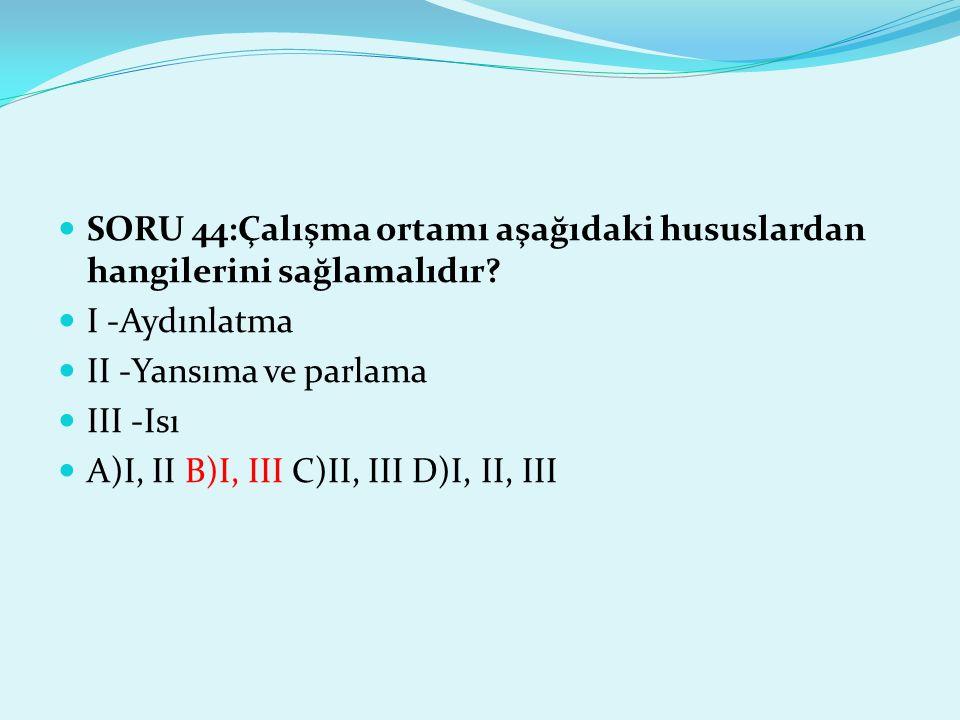 SORU 44:Çalışma ortamı aşağıdaki hususlardan hangilerini sağlamalıdır? I -Aydınlatma II -Yansıma ve parlama III -Isı A)I, II B)I, III C)II, III D)I, I