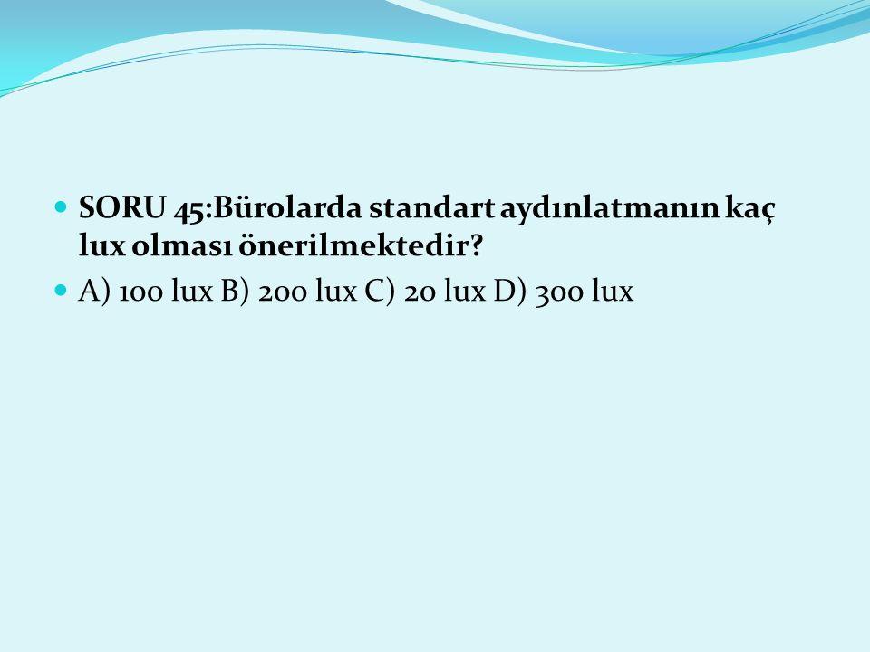 SORU 45:Bürolarda standart aydınlatmanın kaç lux olması önerilmektedir? A) 100 lux B) 200 lux C) 20 lux D) 300 lux
