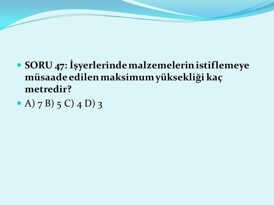 SORU 47: İşyerlerinde malzemelerin istiflemeye müsaade edilen maksimum yüksekliği kaç metredir? A) 7 B) 5 C) 4 D) 3