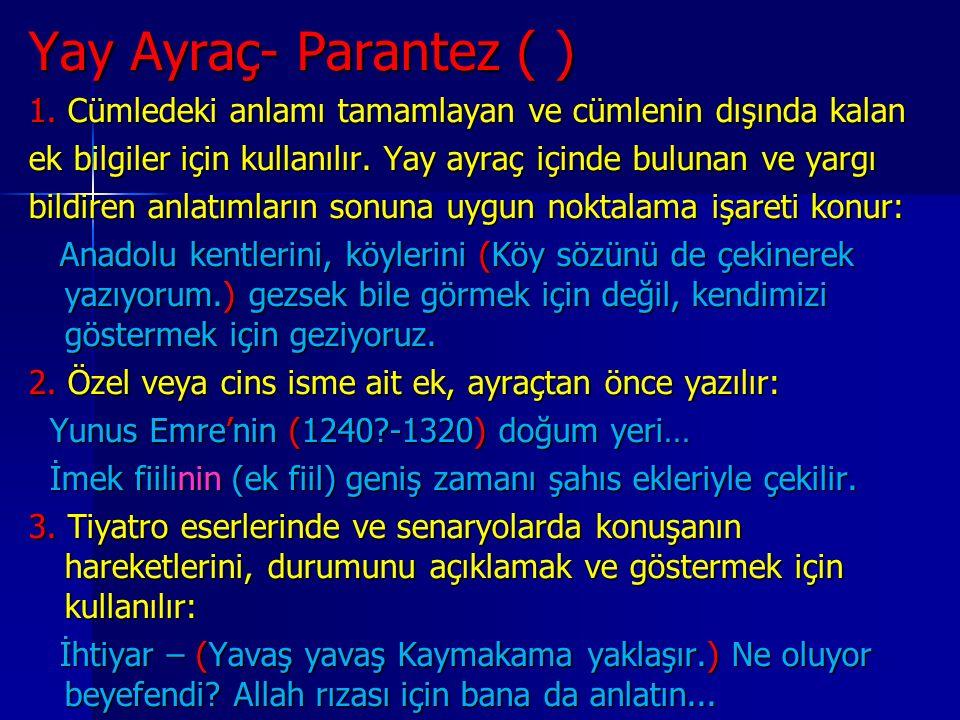 Yay Ayraç- Parantez ( ) 1. Cümledeki anlamı tamamlayan ve cümlenin dışında kalan ek bilgiler için kullanılır. Yay ayraç içinde bulunan ve yargı bildir