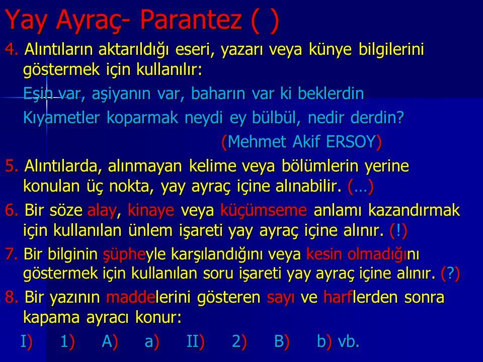 Yay Ayraç- Parantez ( ) 4. Alıntıların aktarıldığı eseri, yazarı veya künye bilgilerini göstermek için kullanılır: Eşin var, aşiyanın var, baharın var