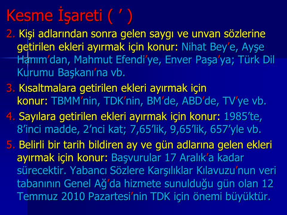 Kesme İşareti ( ' ) 2. Kişi adlarından sonra gelen saygı ve unvan sözlerine getirilen ekleri ayırmak için konur: Nihat Bey'e, Ayşe Hanım'dan, Mahmut E