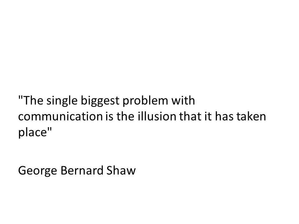 The single biggest problem with communication is the illusion that it has taken place George Bernard Shaw