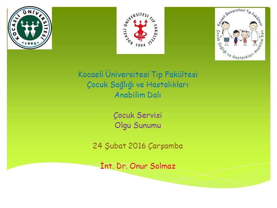 Kocaeli Üniversitesi Tıp Fakültesi Çocuk Sağlığı ve Hastalıkları Anabilim Dalı Çocuk Servisi Olgu Sunumu 24 Şubat 2016 Çarşamba İnt.