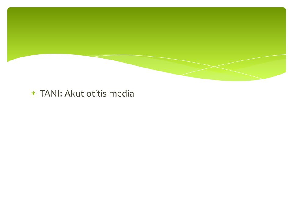 TANI: Akut otitis media