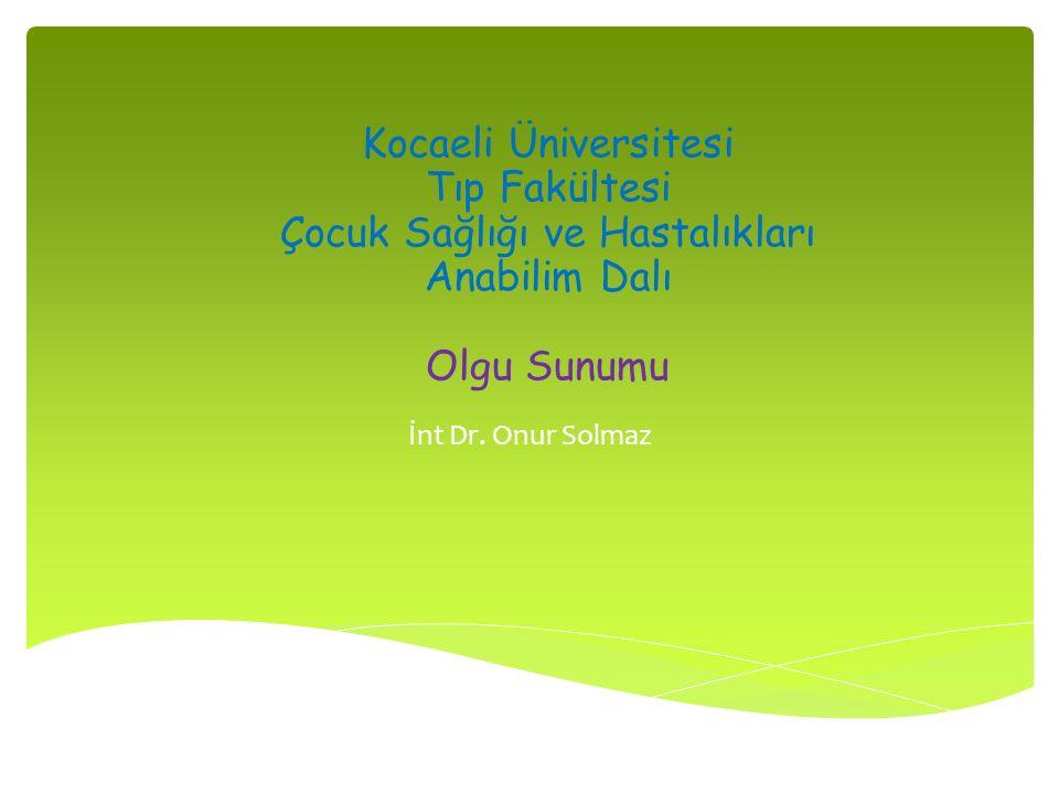 Kocaeli Üniversitesi Tıp Fakültesi Çocuk Sağlığı ve Hastalıkları Anabilim Dalı Olgu Sunumu İnt Dr. Onur Solmaz