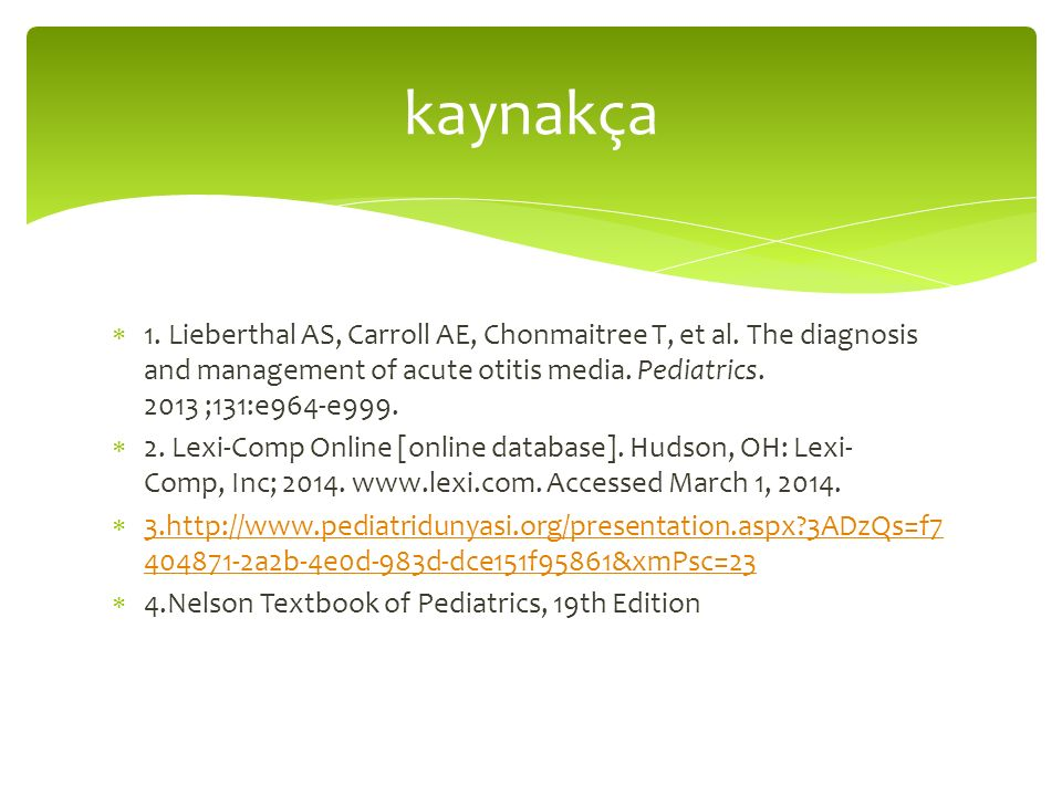  1. Lieberthal AS, Carroll AE, Chonmaitree T, et al. The diagnosis and management of acute otitis media. Pediatrics. 2013 ;131:e964-e999.  2. Lexi-C