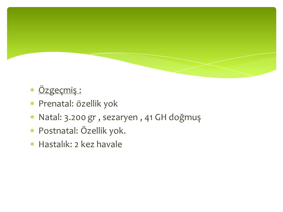  Özgeçmiş :  Prenatal: özellik yok  Natal: 3.200 gr, sezaryen, 41 GH doğmuş  Postnatal: Özellik yok.  Hastalık: 2 kez havale