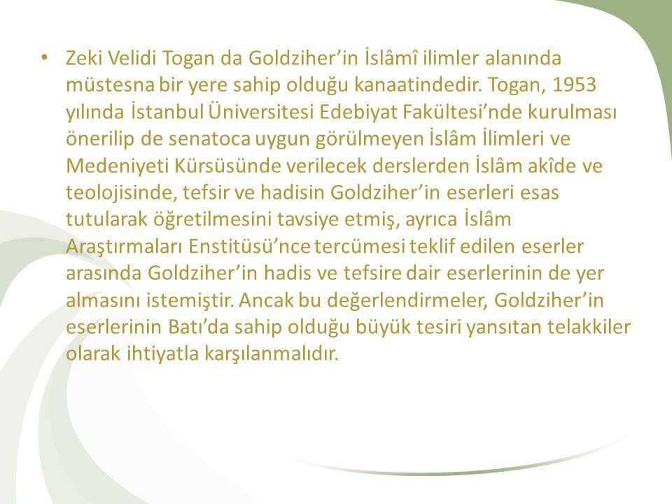 Zeki Velidi Togan da Goldziher'in İslâmî ilimler alanında müstesna bir yere sahip olduğu kanaatindedir. Togan, 1953 yılında İstanbul Üniversitesi Edeb