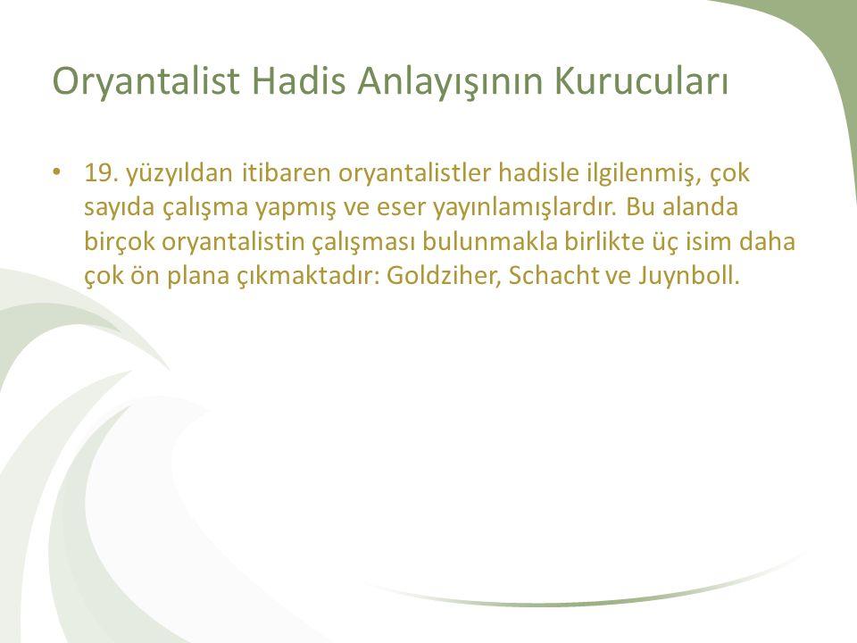 Oryantalist Hadis Anlayışının Kurucuları 19. yüzyıldan itibaren oryantalistler hadisle ilgilenmiş, çok sayıda çalışma yapmış ve eser yayınlamışlardır.