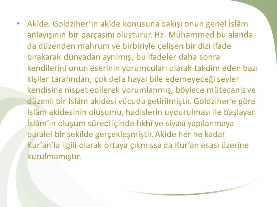 Akîde. Goldziher'in akîde konusuna bakışı onun genel İslâm anlayışının bir parçasını oluşturur. Hz. Muhammed bu alanda da düzenden mahrum ve birbiriyl