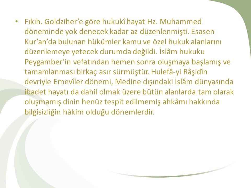 Fıkıh. Goldziher'e göre hukukî hayat Hz. Muhammed döneminde yok denecek kadar az düzenlenmişti. Esasen Kur'an'da bulunan hükümler kamu ve özel hukuk a