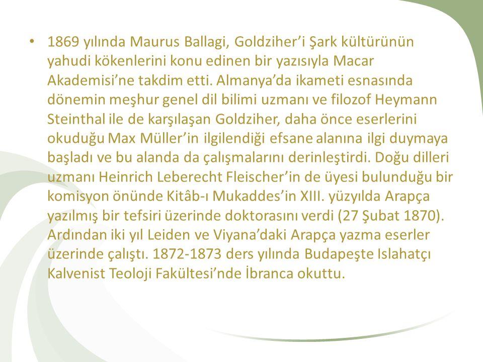1869 yılında Maurus Ballagi, Goldziher'i Şark kültürünün yahudi kökenlerini konu edinen bir yazısıyla Macar Akademisi'ne takdim etti. Almanya'da ikame