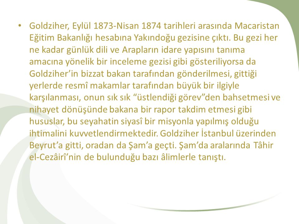 Goldziher, Eylül 1873-Nisan 1874 tarihleri arasında Macaristan Eğitim Bakanlığı hesabına Yakındoğu gezisine çıktı. Bu gezi her ne kadar günlük dili ve