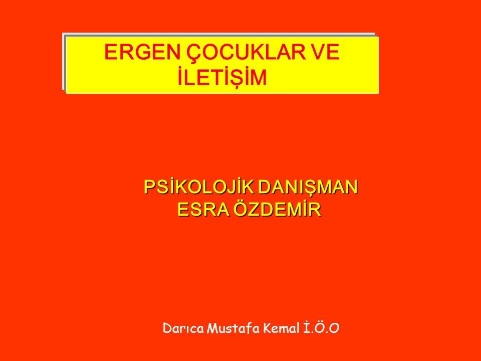 ERGEN ÇOCUKLAR VE İLETİŞİM PSİKOLOJİK DANIŞMAN ESRA ÖZDEMİR Darıca Mustafa Kemal İ.Ö.O