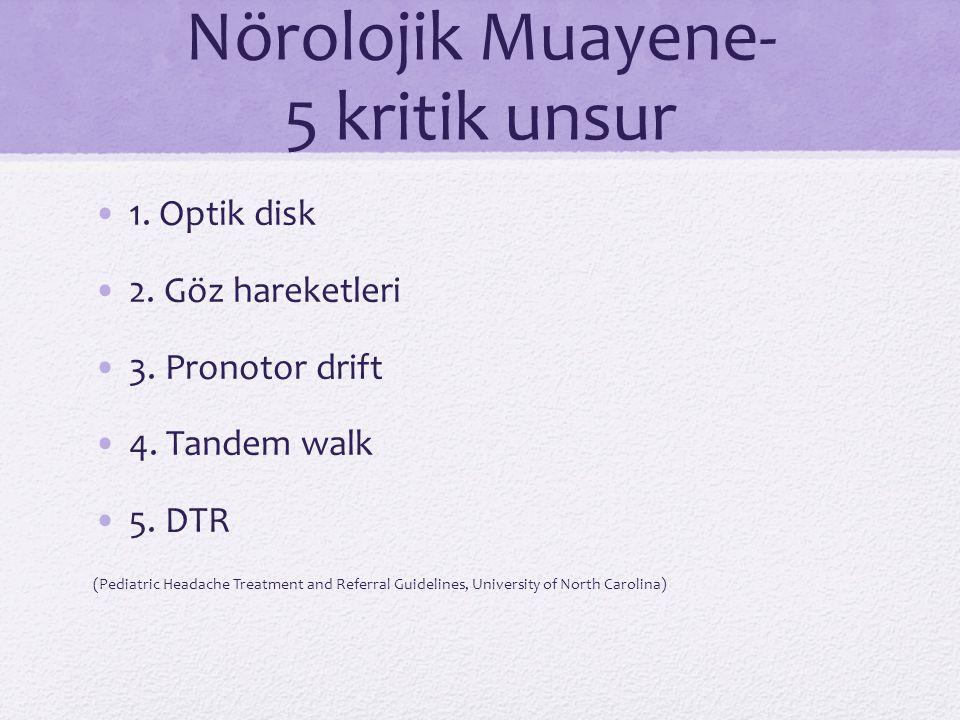 Nörolojik Muayene- 5 kritik unsur 1. Optik disk 2. Göz hareketleri 3. Pronotor drift 4. Tandem walk 5. DTR (Pediatric Headache Treatment and Referral