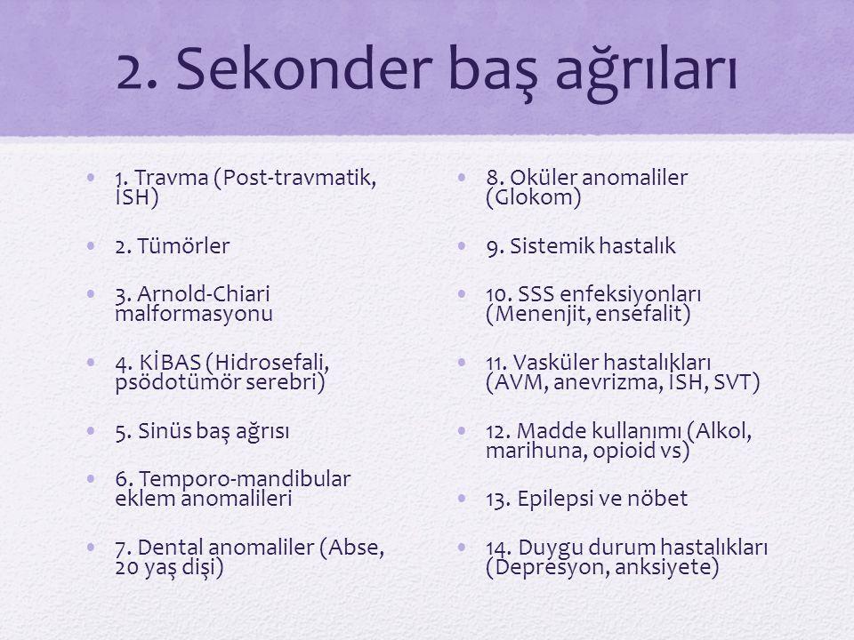 2. Sekonder baş ağrıları 1. Travma (Post-travmatik, İSH) 2. Tümörler 3. Arnold-Chiari malformasyonu 4. KİBAS (Hidrosefali, psödotümör serebri) 5. Sinü