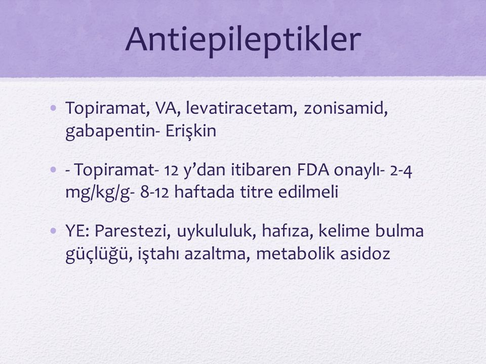 Antiepileptikler Topiramat, VA, levatiracetam, zonisamid, gabapentin- Erişkin - Topiramat- 12 y'dan itibaren FDA onaylı- 2-4 mg/kg/g- 8-12 haftada tit