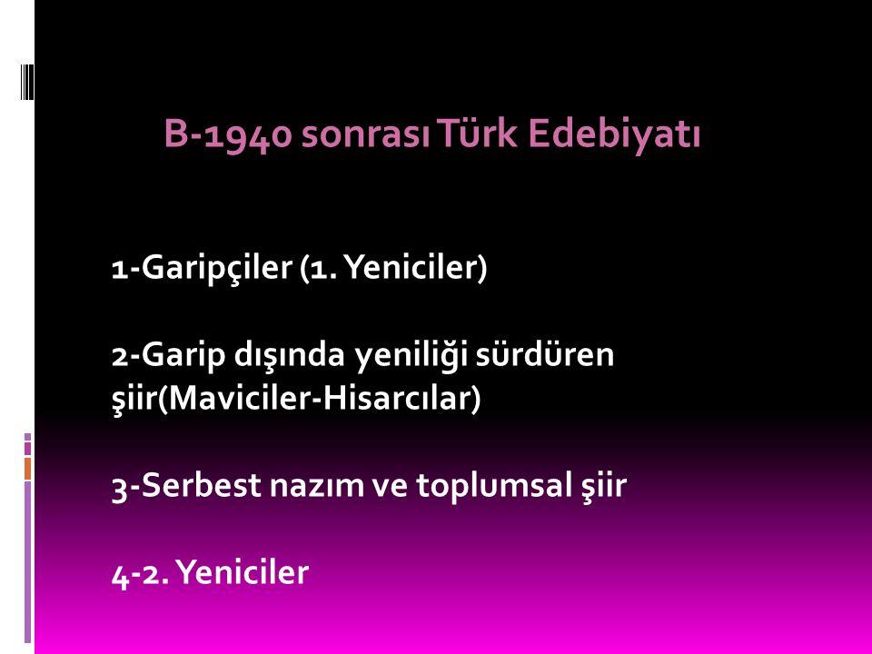 B-1940 sonrası Türk Edebiyatı 1-Garipçiler (1. Yeniciler) 2-Garip dışında yeniliği sürdüren şiir(Maviciler-Hisarcılar) 3-Serbest nazım ve toplumsal şi