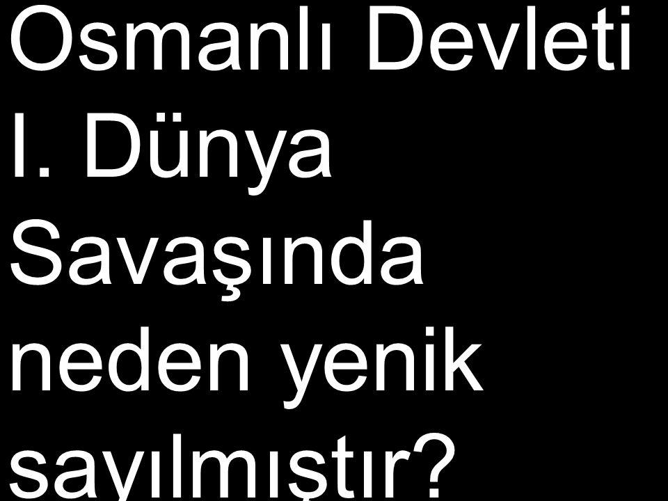 Osmanlı Devleti I. Dünya Savaşında neden yenik sayılmıştır?